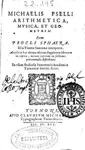 Michaelis Pselli Arithmetica, musica et geometria. Item Procli sphaera