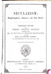 Secularism, Unphilosophical, Immoral, and Anti-social: Verbatim Report of a Three Nights' Debate Between the Rev. Dr. McCann and Charles Bradlaugh, in the Hall of Science, London, on December 7th, 14th, and 21st, 1881