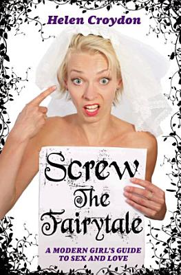 Screw the Fairytale   A Modern Girl s Guide to Sex and Love