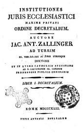Institutiones juris ecclesiastici maxime privati ordine decretalium. Auctore Jac. Ant. Zallinger ad Turrim ... Liber 1. (-5) decretalium: Volume 1