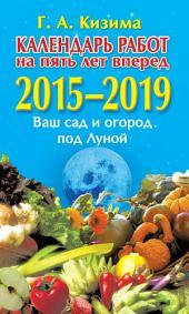 Календарь работ на 5 лет вперед. 2015–2019. Ваш сад и огород под Луной