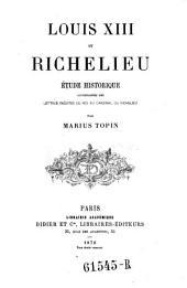 Louis XIII et Richelieu: étude historique accompagnée des lettres inédites du roi au cardinal de Richelieu