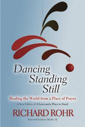 Dancing Standing Still: Healing the World from a Place of Prayer : a New Edition of A Lever and a Place to Stand