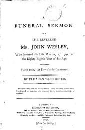 A Funeral Sermon for the Reverend Mr. John Wesley: Who Departed this Life March, 2, 1791, ... By Elhanan Winchester, Volume 3