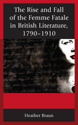 The Rise And Fall Of The Femme Fatale In British Literature 1790 1910 Book PDF