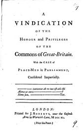 A Vindication of the Honour and Privileges of the Commons of Great-Britain: With the Case of Place-men in Parliament, Considered Impartially..