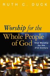Worship for the Whole People of God: Vital Worship for the 21st Century