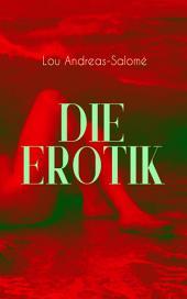 Die Erotik (Vollständige Ausgabe): Der sexuelle Vorgang + Das erotische Wahngebilde + Erotik und Kunst + Idealisation + Erotik und Religion + Erotisch und Sozial + Mutterschaft + Das Weib + Lebensbund