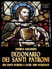 Dizionario dei santi patroni: 800 santi patroni e oltre 3000 patronati