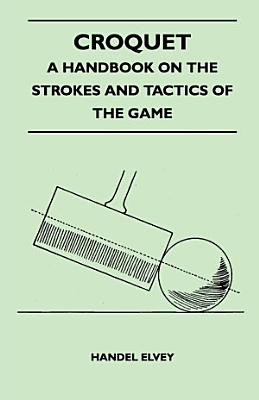 Croquet   A Handbook On The Strokes And Tactics Of The Game