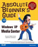 Absolute Beginner s Guide to Microsoft Windows XP Media Center PDF