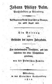 Johann Philipp Palm, Buchhändler zu Nürnberg, auf Napoleons Befehl hingerichtet zu Braunau, den 26sten August 1806. Ein Beitrag zur Geschichte des letztern Jahrzehnds. Der theilnehmenden Menschheit ... gewidmet von der Palmischen Familie
