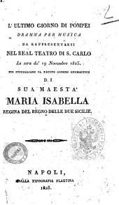 L'ultimo giorno di Pompei dramma per musica da rappresentarsi nel Real Teatro di S. Carlo la sera de' 19 novembre 1825. Per festeggiare il fausto giorno onomastico di Sua Maestà Maria Isabella regina del Regno delle Due Sicilie [il dramma è composto dal sig. Andrea Leone Tottola