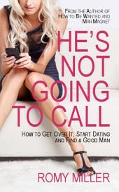 He's Not Going to Call: How to Get Over It, Start Dating and Find a Good Man