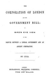The Corporation of London and the Government Bill: a Bird's Eye View of the Dispute Between a Liberal Government and an Ancient Corporation. By Civis