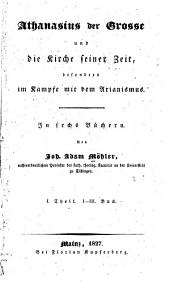 Athanasius der Grosse und die Kirche seiner Zeit: besonders im Kampfe mit dem Arianismus. In sechs Büchern, Bände 1-2