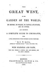 The Garden of the World: Or, The Great West; Its History, Its Wealth, Its Natural Advantages, and Its Future. Also Comprising a Complete Guide to Emigrants, with a Full Description of the Different Routes Westward