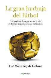 La gran burbuja del fútbol: Los modelos de negocio que oculta el deporte más importante del mundo