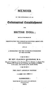 Memoir of the Expediency of an Ecclesiastical Establishment for British India: Both as the Means of Perpetuating the Christian Religion Among Our Own Countrymen, and as a Foundation for the Ultimate Civilization of the Natives