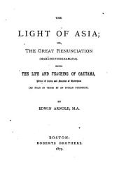 The Light of Asia: Or, The Great Renunciation (Mahâbhinishkramana) Being the Life and Teaching of Gautama, Prince of India and Founder of Buddhism (as Told in Verse by an Indian Buddhist)