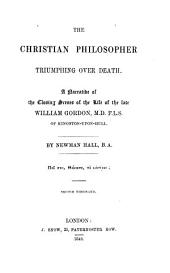 The Christian Philosopher Triumphing Over Death. A Narrative of the Closing Scenes of the Life of William Gordon