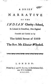 A Brief Narrative of the Indian Charity-School in Lebanon in Connecticut, New England. Founded and carried on by ... the Rev. Mr. E. Wheelock. (Appendix to the former Narrative, etc.).