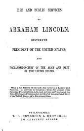 Life and Public Services of Abraham Lincoln: Sixteenth President of the United States; and Commander-in-chief of the Army and Navy of the United States