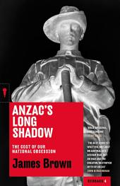 Anzac's Long Shadow: The Cost of Our National Obsession