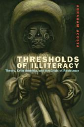 Thresholds of Illiteracy: Theory, Latin America, and the Crisis of Resistance