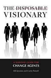 The Disposable Visionary: A Survival Guide for Change Agents: A Survival Guide for Change Agents