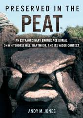 Preserved in the Peat: an extraordinary Bronze Age burial on Whitehose Hill, Dartmoor, and its wider context