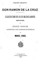 Teatro selecto de don Ramon de la Cruz: coleccion completa de sus mejores sainetes