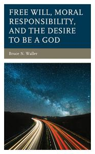 Free Will  Moral Responsibility  and the Desire to Be a God PDF