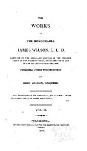 The Works of the Honourable James Wilson, L.L.D., Late One of the Associate Justices of the Supreme Court of the United States, and Professor of Law in the College of Philadelphia: Lectures on law.- v. 3. Lectures on law (concluded) On the history of property. Considerations on the nature and extent of the legislative authority of the British Parliament. Speech delivered in the Convention for the province of Pennsylvania, held at Philadelphia in January, 1775. Speech delivered on 26th November, 1787, in the Convention of Pennsylvania. Oration delivered on the fourth of July 1788, at the procession formed at Philadelphia to celebrate the adoption of the Constitution of the United States. Speech on choosing the members of the Senate by electors; delivered, on 31st December, 1789, in the Convention of Pennsylvania. Speech delivered, on 19th January, 1790, in the Convention of Pennsylvania, assembled for...amending the constitution of the state. A charge delivered to the Grand jury in the Circuit court of the United States, for the district of Virginia, in May, 1791. Considerations on the Bank of North America. 1785