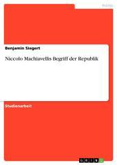 Niccolo Machiavellis Begriff der Republik