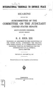 International Tribunals to Enforce Peace: Hearing Before the Subcommittee of the Committee on the Judiciary, United States Senate, Sixty-fourth Congress, Second Session, on S.J. Res. 131, Proposing an Amendment to the Constitution of the United States, Authorizing the Creation, with Other Nations, of an International Peace-enforcing Tribunal Or Tribunals for the Determination of All International Disputes. Thursday, January 18, 1917 ...
