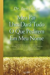 Meu Pai Lhes Dará Tudo O Que Pedirem Em Meu Nome : My Father Will Give to You in My Name (Portuguese Edition)