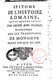 Epithome de l'histoire Romaine, fait en quatre liures par Lucius Ann. Florus, et mis en Francois sur les traductions de Monsieur Frere Unique du Roy