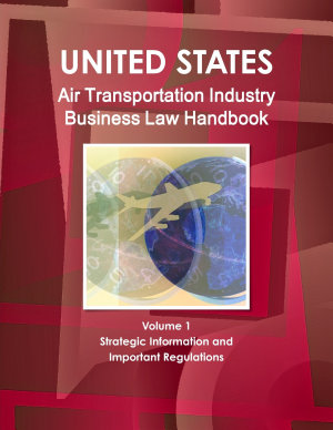 US Air Transportation Industry Business Law Handbook Volume 1 Strategic Information and Important Regulations PDF