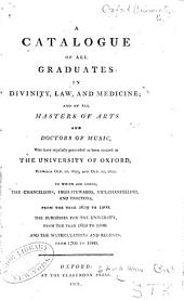 A catalogue of all graduates in divinity, law, and medicine: and of all Masters of Arts and Doctors of Music, who have regularly proceeded or been created in the University of Oxford, between October 10, 1659, and October 10, 1800 : to which are added, the chancellors, high-stewards, vice-chancellors, and proctors, from the year 1659 to 1800 : the burgesses for the University, from the year 1603 to 1800 : and the matriculations and regents, from 1701 to 1800