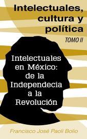 Intelectuales, cultura y política: Intelectuales en México: de la Independencia a la Revolución