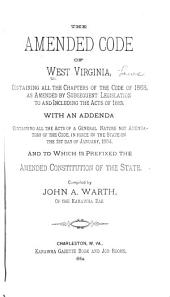 The Amended Code of West Virginia: Containing All the Chapters of the Code of 1868, as Amended by Subsequent Legislation to and Including the Acts of 1883. With an Addenda Containing All the Acts of a General Nature Not Amendatory of the Code, in Force in the State on the 1st Day of January, 1884, and to which is Prefixed the Amended Constitution of the State