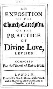 An Exposition on the Church-catechism, Or The Practice of Divine Love, Revised: Composed for the Diocese of Bath & Wells
