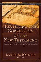 Revisiting the Corruption of the New Testament: Manuscript, Patristic, and Apocryphal Evidence