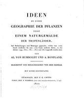 Ideen zu einer Geographie der Pflanzen nebst einem Naturgemälde der Tropenländer: auf Beobachtungen und Messungen gegründet, welche vom 10ten Grade nördlicher bis zum 10ten Grade südlicher Breite, in den Jahren 1799, 1800, 1801, 1802 und 1803 angestellt worden sind