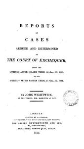 Reports of Cases Argued and Determined in the Court of Exchequer: From the Sittings After Hilary Term, 50 Geo. III. 1810, to the Sittings After Easter Term, 51 Geo. III. 1811