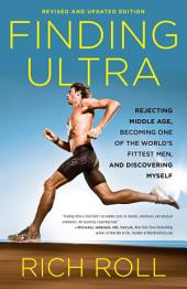 Finding Ultra: Rejecting Middle Age, Becoming One of the World's Fittest Men, and DiscoveringMyself