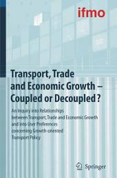 Transport, Trade and Economic Growth - Coupled or Decoupled?: An Inquiry into Relationships between Transport, Trade and Economic Growth and into User Preferences concerning Growth-oriented Transport Policy