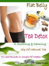 Flat Belly Tea Detox: A Soothing & Calming Sip Of Natural Tea To Lose Pounds In Couple Of Weeks!