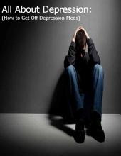 All About Depression: (How to Get Off Depression Meds)